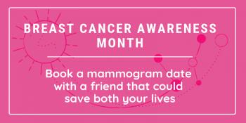 Breast Cancer Awareness month. Book a mammogram date with a friend that could save both your lives.